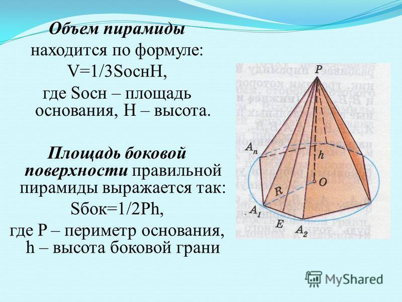 Объем пирамиды находится по формуле: V=1/3SоснH, где Sосн – площадь основания, H – высота. Площадь боковой поверхности правильной пирамиды выражается так: Sбок=1/2Ph, где P – периметр основания, h – высота боковой грани
