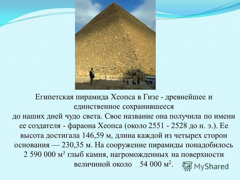 Египетская пирамида Хеопса в Гизе - древнейшее и единственное сохранившееся до наших дней чудо света. Свое название она получила по имени ее создателя - фараона Хеопса (около 2551 - 2528 до н. э.). Ее высота достигала 146,59 м, длина каждой из четыре
