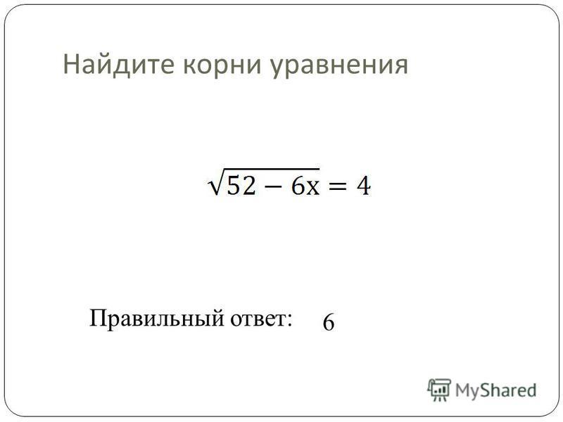 Найдите корни уравнения Правильный ответ: 6