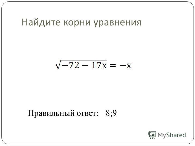 Найдите корни уравнения Правильный ответ:8;9