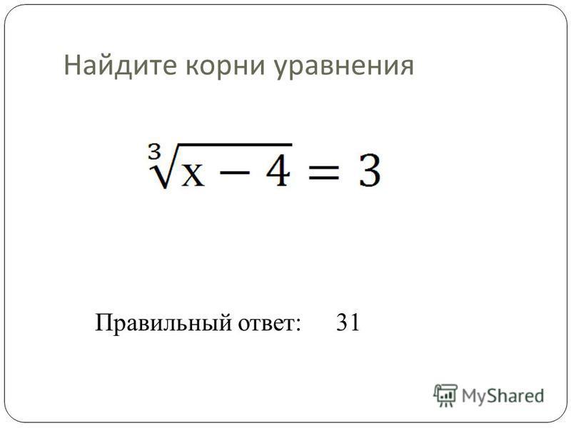 Найдите корни уравнения Правильный ответ:31
