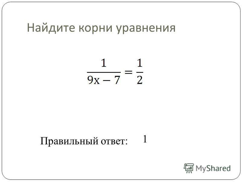 Найдите корни уравнения Правильный ответ: 1