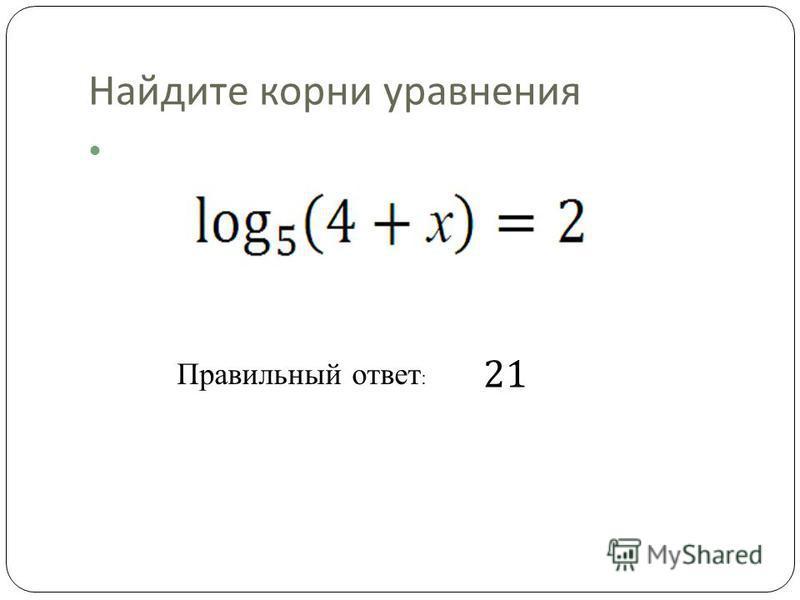 Найдите корни уравнения Правильный ответ : 21