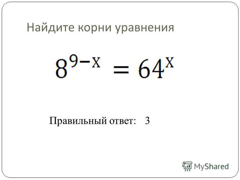Найдите корни уравнения Правильный ответ:3