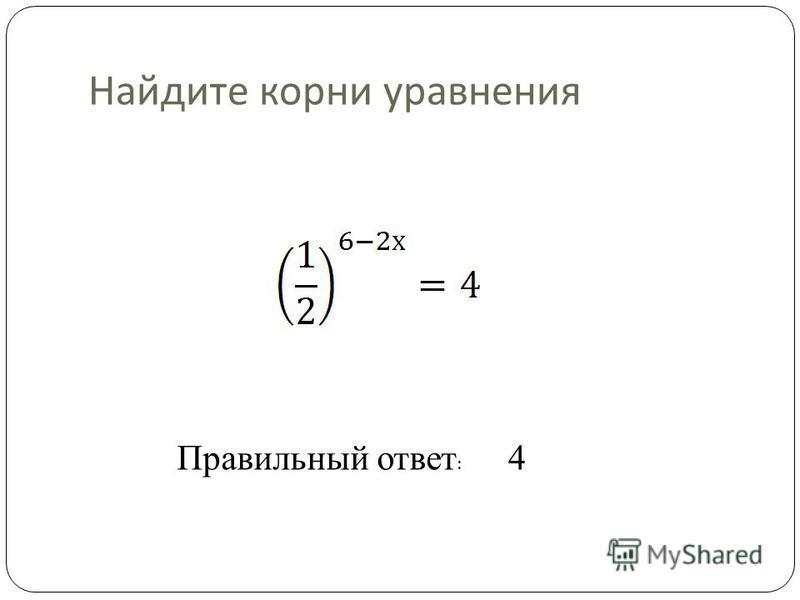 Найдите корни уравнения Правильный ответ : 4