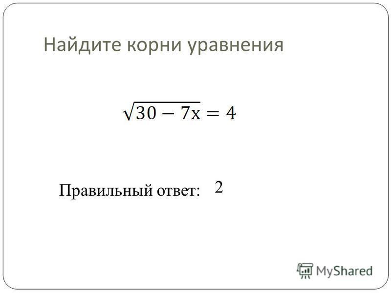 Найдите корни уравнения Правильный ответ: 2