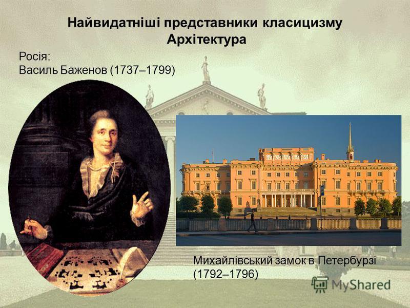 Найвидатніші представники класицизму Архітектура Росія: Василь Баженов (1737–1799) Михайлівський замок в Петербурзі (1792–1796)
