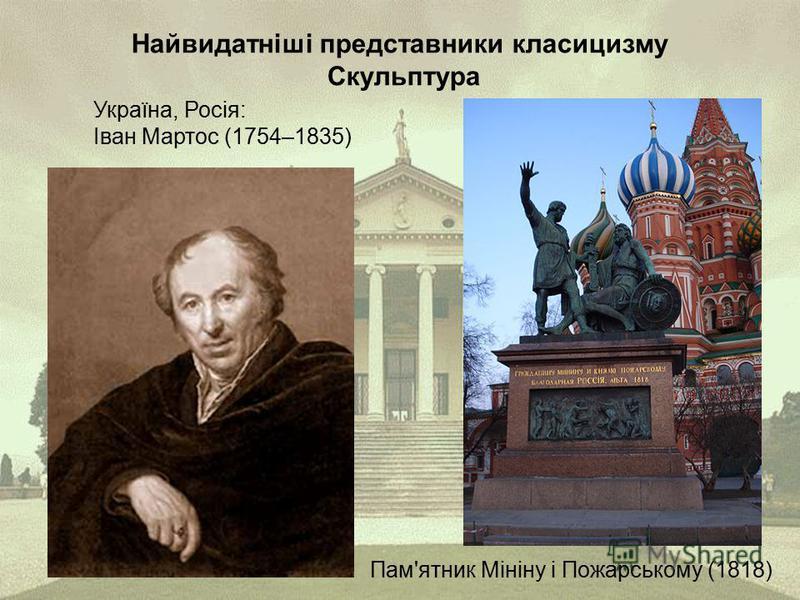 Найвидатніші представники класицизму Скульптура Україна, Росія: Іван Мартос (1754–1835) Пам'ятник Мініну і Пожарському (1818)