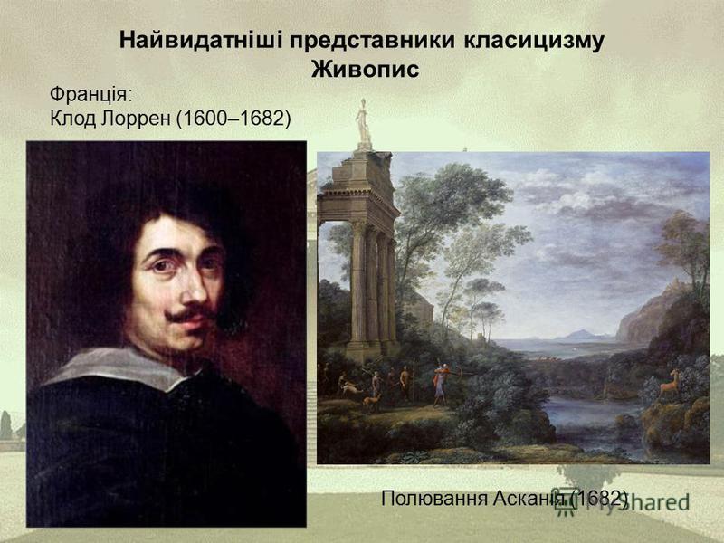 Найвидатніші представники класицизму Живопис Франція: Клод Лоррен (1600–1682) Полювання Асканія (1682)