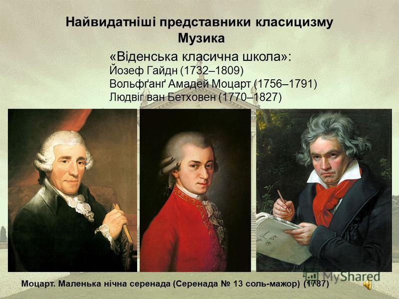 Найвидатніші представники класицизму Музика «Віденська класична школа»: Йозеф Гайдн (1732–1809) Вольфґанґ Амадей Моцарт (1756–1791) Людвіг ван Бетховен (1770–1827) Моцарт. Маленька нічна серенада (Серенада 13 соль-мажор) (1787)
