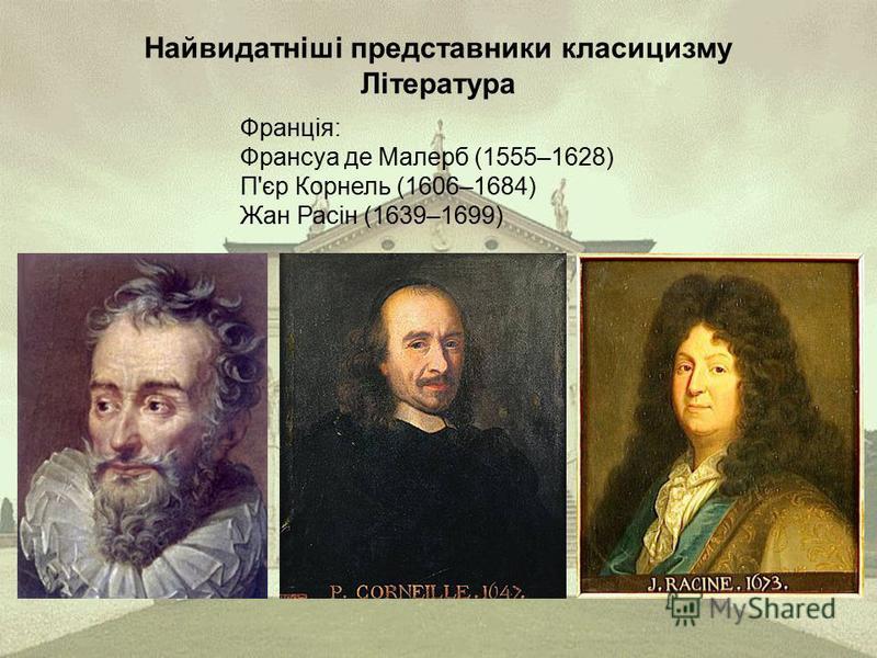 Найвидатніші представники класицизму Література Франція: Франсуа де Малерб (1555–1628) П'єр Корнель (1606–1684) Жан Расін (1639–1699)