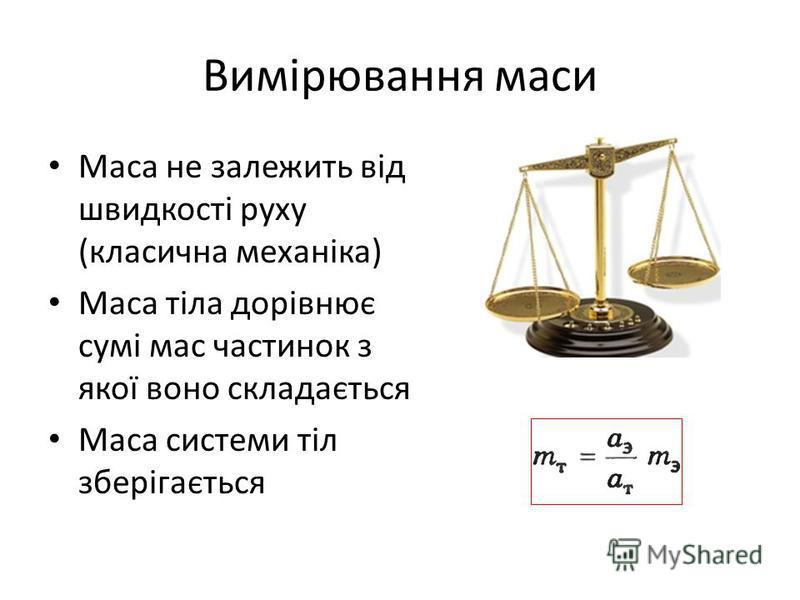 Вимірювання маси Маса не залежить від швидкості руху (класична механіка) Маса тіла дорівнює сумі мас частинок з якої воно складається Маса системи тіл зберігається