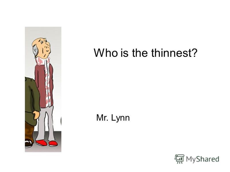 Who is the thinnest? Mr. Lynn