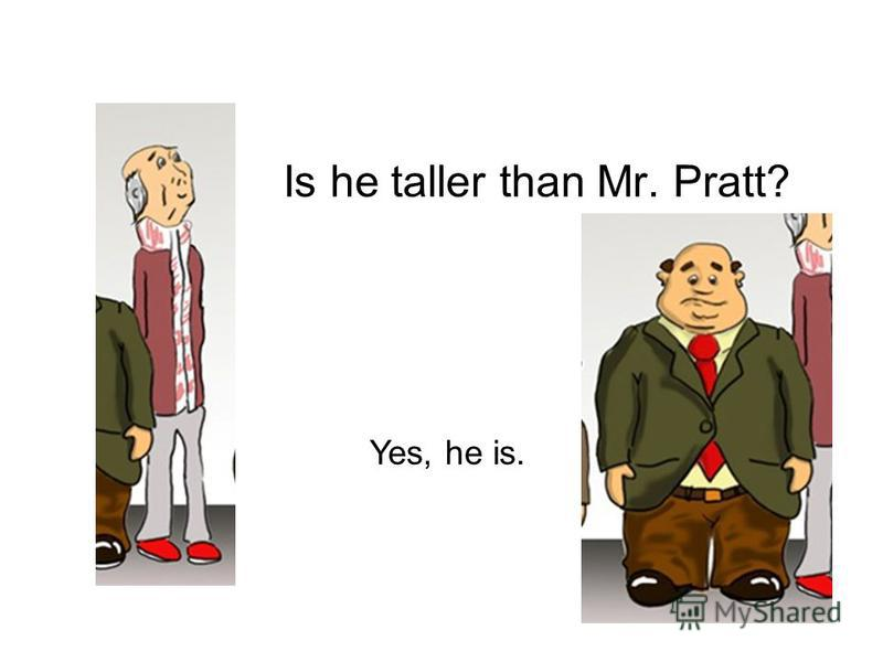 Is he taller than Mr. Pratt? Yes, he is.