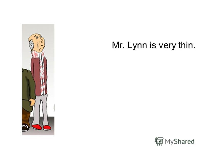 Mr. Lynn is very thin.