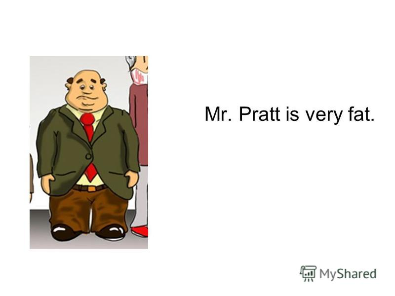 Mr. Pratt is very fat.