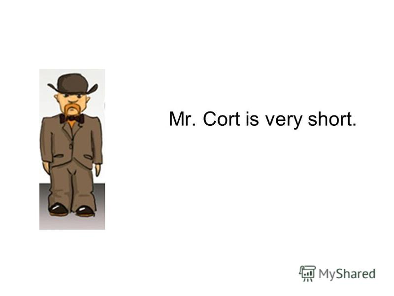 Mr. Cort is very short.