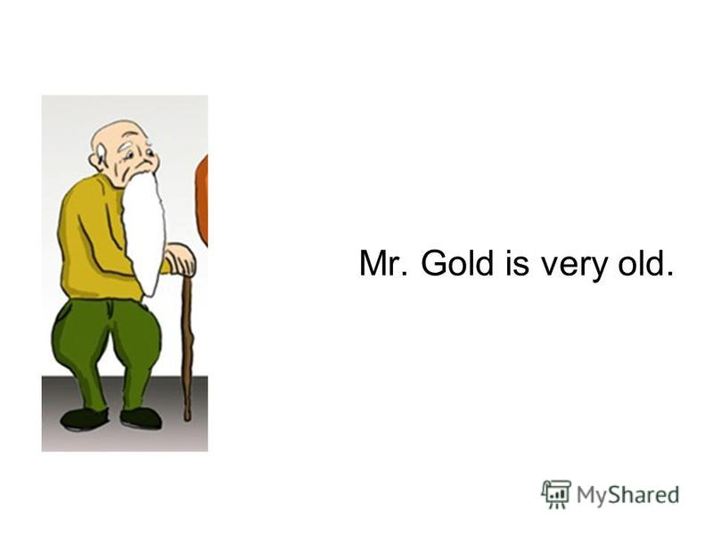 Mr. Gold is very old.