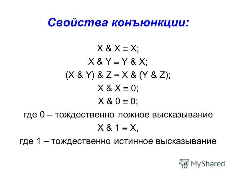 Свойства конъюнкции: X & X X; X & Y Y & X; (X & Y) & Z X & (Y & Z); X & X 0; X & 0 0; где 0 – тождественно ложное высказывание X & 1 X, где 1 – тождественно истинное высказывание