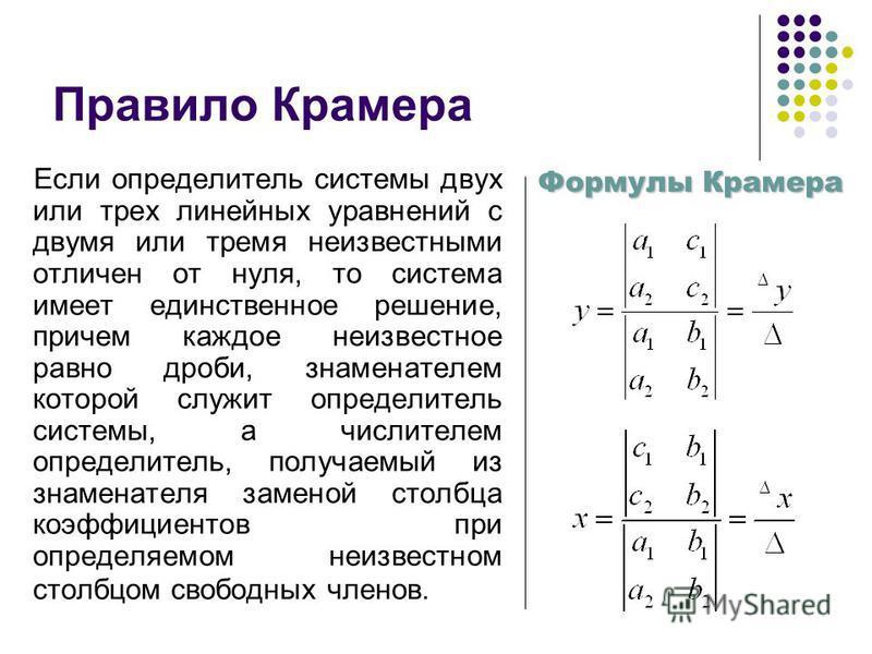 Правило Крамера Если определитель системы двух или трех линейных уравнений с двумя или тремя неизвестными отличен от нуля, то система имеет единственное решение, причем каждое неизвестное равно дроби, знаменателем которой служит определитель системы,