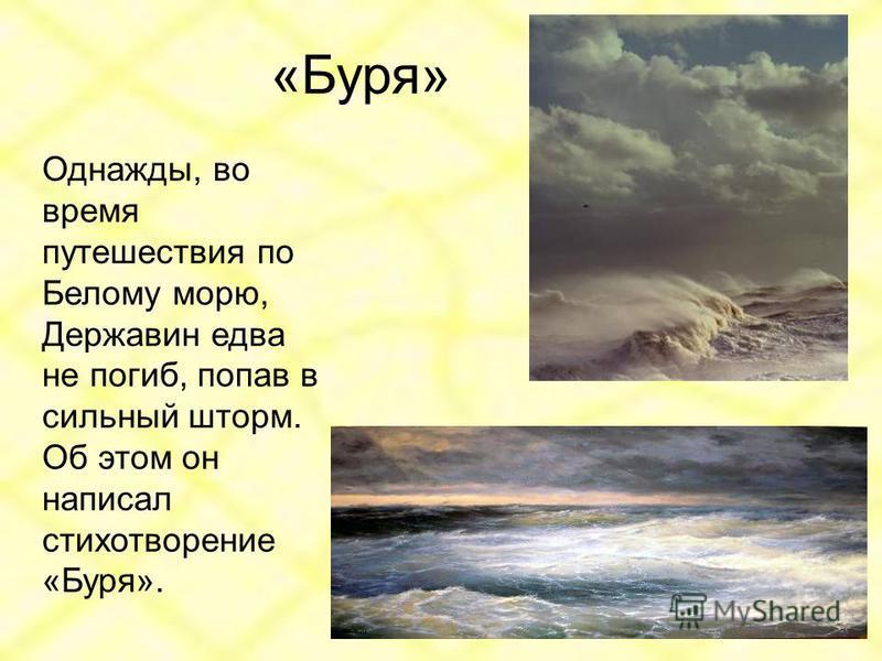 «Буря» Однажды, во время путешествия по Белому морю, Державин едва не погиб, попав в сильный шторм. Об этом он написал стихотворение «Буря».
