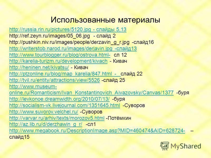 Использованные материалы http://russia.rin.ru/pictures/5120. jpg - слайды 5,13 http://ref.zeyn.ru/images/05_06. jpg - слайд 2 http://pushkin.niv.ru/images/people/derzavin_g_r.jpg -слайд 16 http://writerstob.narod.ru/images/derjavin.jpg -слайд 13 http