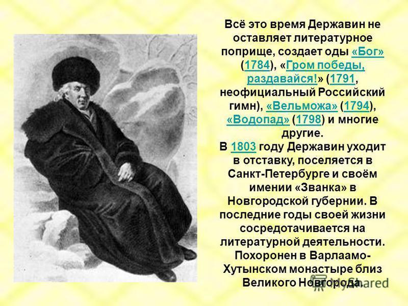 Всё это время Державин не оставляет литературное поприще, создает оды «Бог» (1784), «Гром победы, раздавайся!» (1791, неофициальный Российский гимн), «Вельможа» (1794), «Водопад» (1798) и многие другие.«Бог»1784Гром победы, раздавайся!1791«Вельможа»1