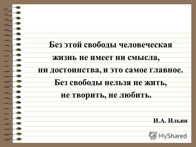 Без этой свободы человеческая жизнь не имеет ни смысла, ни достоинства, и это самое главное. Без свободы нельзя не жить, не творить, не любить. И.А. Ильин