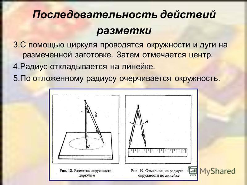 3. С помощью циркуля проводятся окружности и дуги на размеченной заготовке. Затем отмечается центр. 4. Радиус откладывается на линейке. 5. По отложенному радиусу очерчивается окружность. Последовательность действий разметки