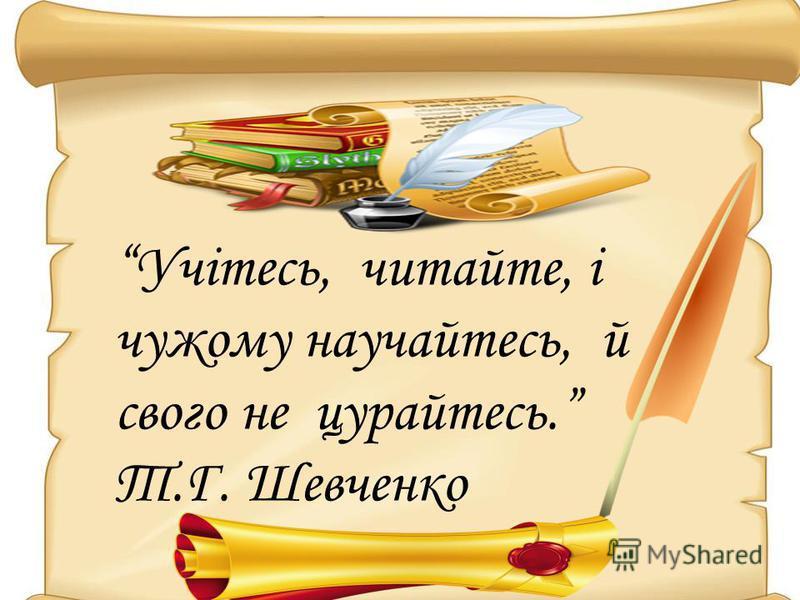 Учітесь, читайте, і чужому научайтесь, й свого не цурайтесь. Т.Г. Шевченко