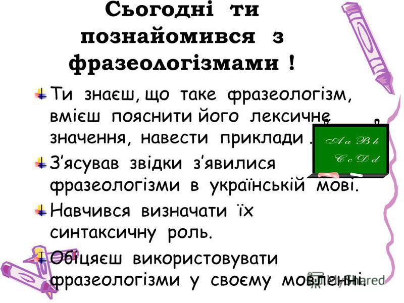 Сьогодні ти познайомився з фразеологізмами ! Ти знаєш, що таке фразеологізм, вмієш пояснити його лексичне значення, навести приклади. Зясував звідки зявилися фразеологізми в українській мові. Навчився визначати їх синтаксичну роль. Обіцяєш використов