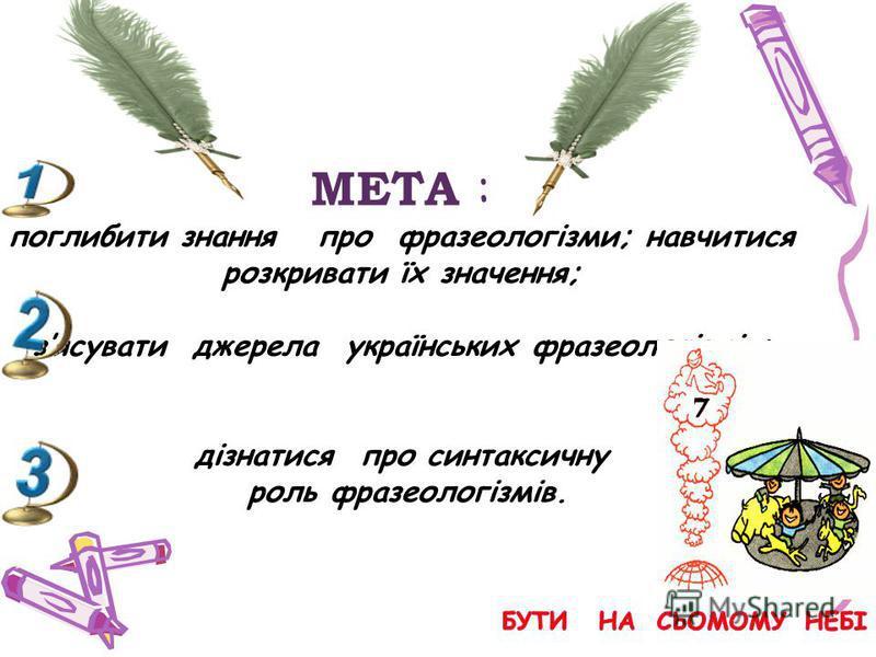 МЕТА : поглибити знання про фразеологізми; навчитися розкривати їх значення; зясувати джерела українських фразеологізмів; дізнатися про синтаксичну роль фразеологізмів.