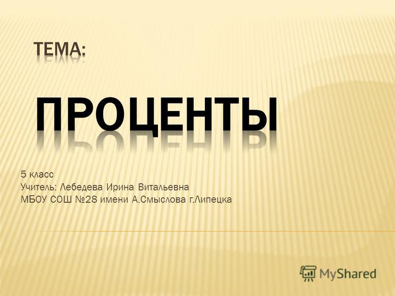 5 класс Учитель: Лебедева Ирина Витальевна М Б ОУ СОШ 28 имени А.Смыслова г.Липецка