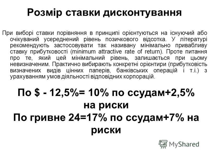 Розмір ставки дисконтування При виборі ставки порівняння в принципі орієнтуються на існуючий обо очікуваний усреднений рівень позичкового відсотка. У літературі рекомендують застосовувати так називану мінімально привабливу ставку прибутковості (minim