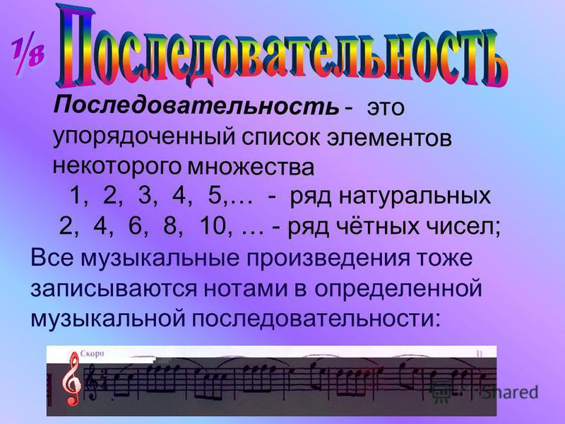 Все музыкальные произведения тоже записываются нотами в определенной музыкальной последовательности: Последовательность - это упорядоченный список элементов некоторого множества 1, 2, 3, 4, 5,… - ряд натуральных 2, 4, 6, 8, 10, … - ряд чётных чисел;