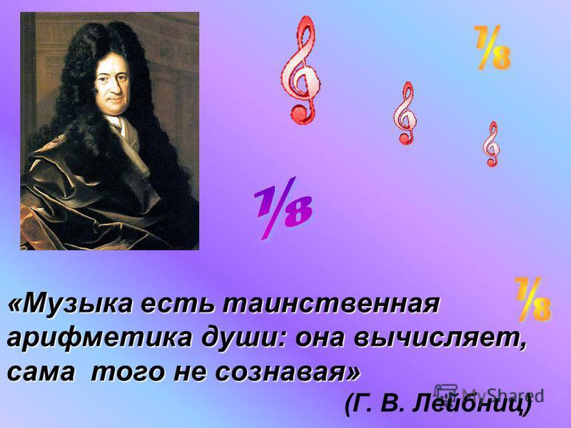 «Музыка есть таинственная арифметика души: она вычисляет, сама того не сознавая» (Г. В. Лейбниц)