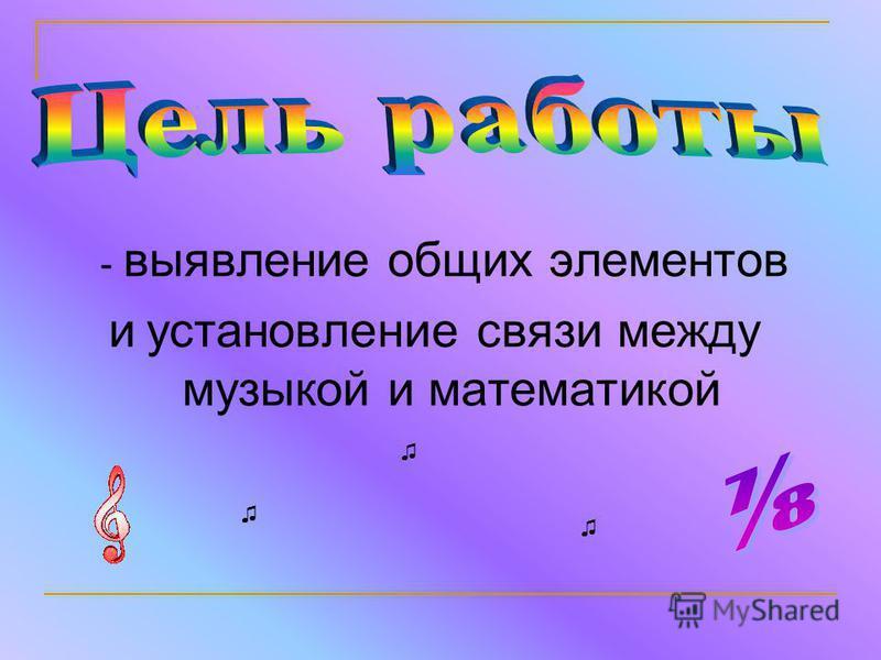 - выявление общих элементов и установление связи между музыкой и математикой
