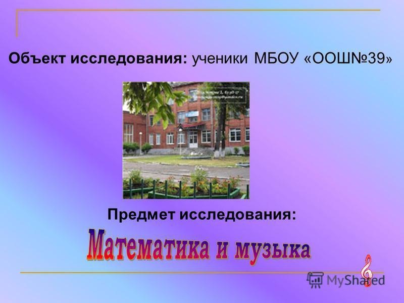 Объект исследования: ученики МБОУ «ООШ39 » Предмет исследования: