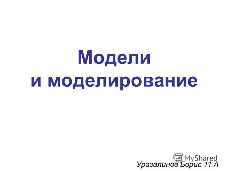 Модели и моделирование Уразалинов Борис 11 А