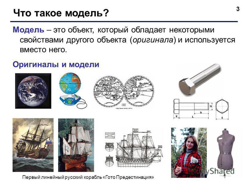 3 Что такое модель? Модель – это объект, который обладает некоторыми свойствами другого объекта (оригинала) и используется вместо него. Оригиналы и модели Первый линейный русский корабль «Гото Предестинация»