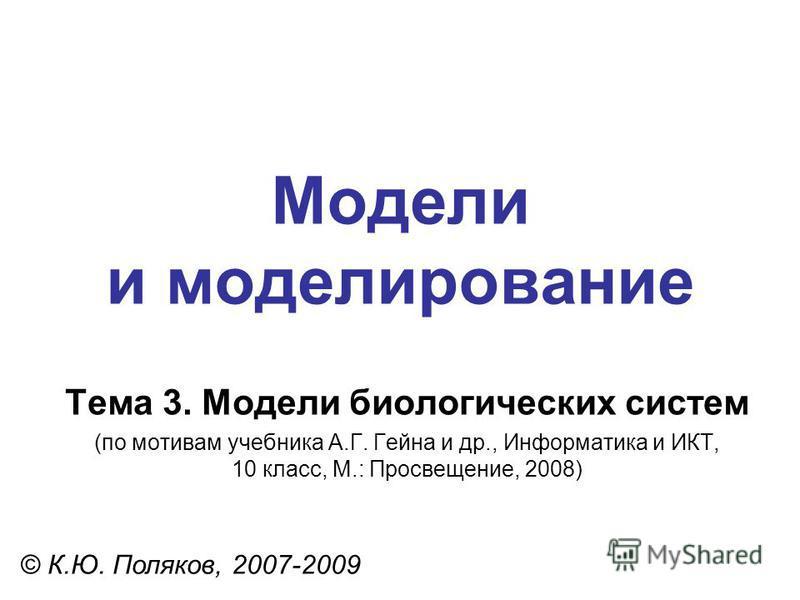 Модели и моделирование © К.Ю. Поляков, 2007-2009 Тема 3. Модели биологических систем (по мотивам учебника А.Г. Гейна и др., Информатика и ИКТ, 10 класс, М.: Просвещение, 2008)