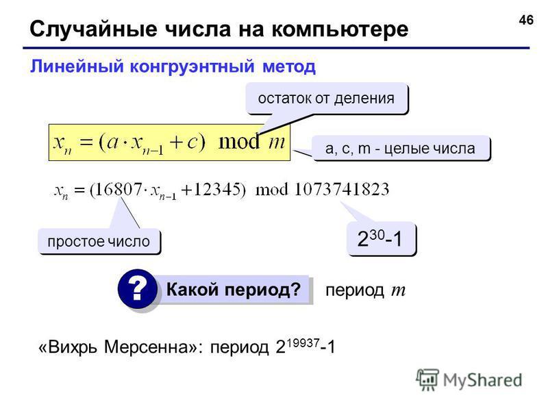 46 Случайные числа на компьютере Линейный конгруэнтный метод a, c, m - целые числа простое число 2 30 -1 период m Какой период? ? ? остаток от деления «Вихрь Мерсенна»: период 2 19937 -1