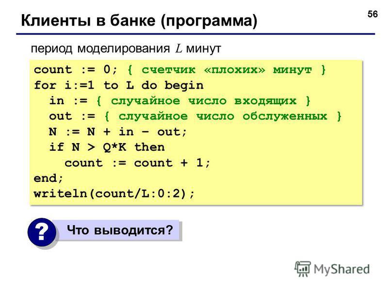 56 Клиенты в банке (программа) count := 0; { счетчик «плохих» минут } for i:=1 to L do begin in := { случайное число входящих } out := { случайное число обслуженных } N := N + in – out; if N > Q*K then count := count + 1; end; writeln(count/L:0:2); c