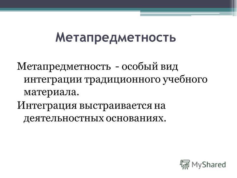 Метапредметность Метапредметность - особый вид интеграции традиционного учебного материала. Интеграция выстраивается на деятельностных основаниях.