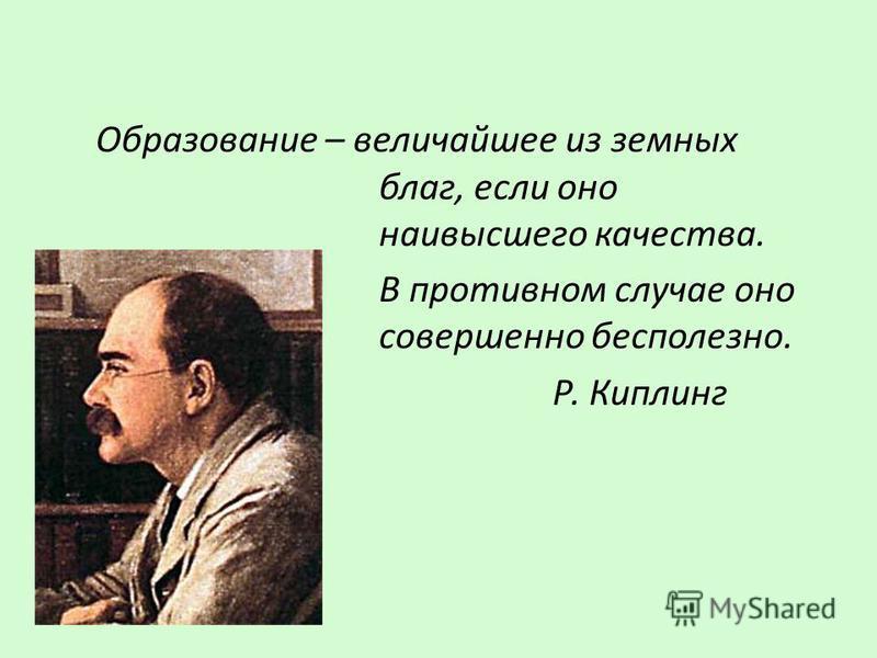 Образование – величайшее из земных благ, если оно наивысшего качества. В противном случае оно совершенно бесполезно. Р. Киплинг