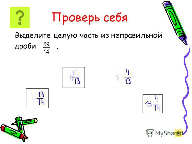 Выделение целой части из неправильныеной дроби Чтобы из неправильныеной дроби выделить целую часть, надо: 1) разделить с остатком числитель на знаменатель; 2) неполное частное будет целой частью; 3) остаток ( если он есть ) дает числитель, а делитель