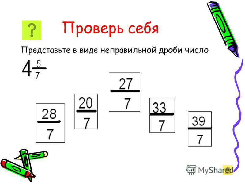 Представление смешанного числа в виде неправильныеной дроби Чтобы представить смешанное число в виде неправильныеной дроби, нужно: 1) умножить его целую часть на знаменатель дробной части; 2) к полученному произведению прибавить числитель дробной час