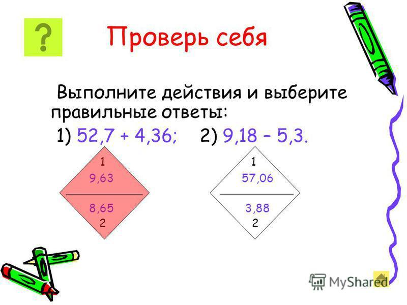 Проверь себя Выполните действия и выберите правильные ответы: 1) 52,7 + 4,36; 2) 9,18 – 5,3. 1 1 9,63 57,06 8,65 3,88 2 2