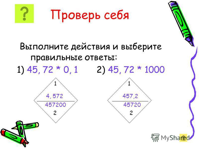 Чтобы умножить десятичную дробь на разрядную единицу 0,1; 0,01; 0,001, надо в этой дроби перенести запятую влево на столько цифр, сколько нулей в разрядной единице. Например: