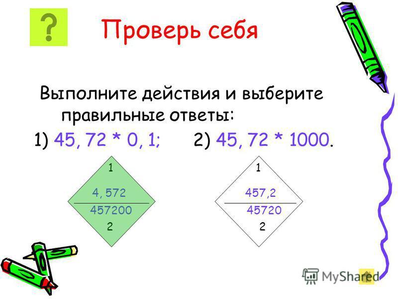 Проверь себя Выполните действия и выберите правильные ответы: 1) 45, 72 * 0, 1 2) 45, 72 * 1000 1 1 4, 572 457,2 457200 45720 2 2